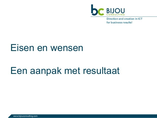 www.bijouconsulting.com Direction and creation in ICT for business results! Eisen en wensen Een aanpak met resultaat