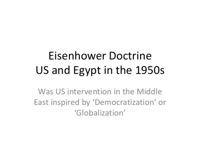 eisenhower doctrine What was the eisenhower doctrine - 2902683 eisenhower doctrine, (jan 5, 1957), in the cold war period after world war ii, us foreign-policy pronouncement by president dwight d eisenhower promising military or economic aid to any middle eastern country needing help in resisting communist aggression.