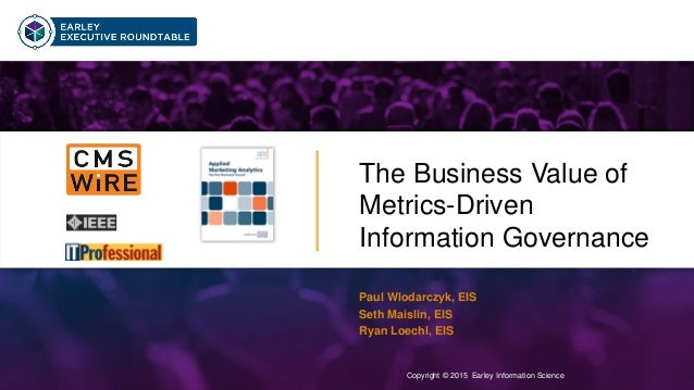 Copyright © 2015 Earley Information Science1 The Business Value of Metrics-Driven Information Governance Copyright © 2015 ...
