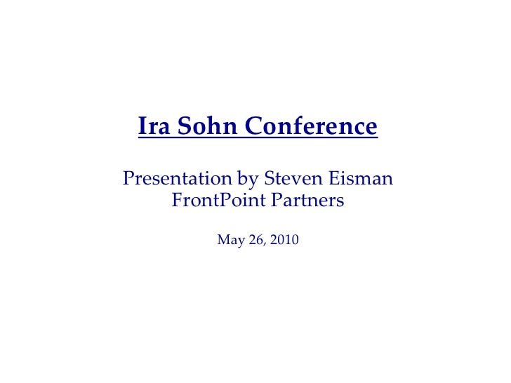 Ira Sohn Conference Presentation by Steven Eisman      FrontPoint Partners           May 26, 2010