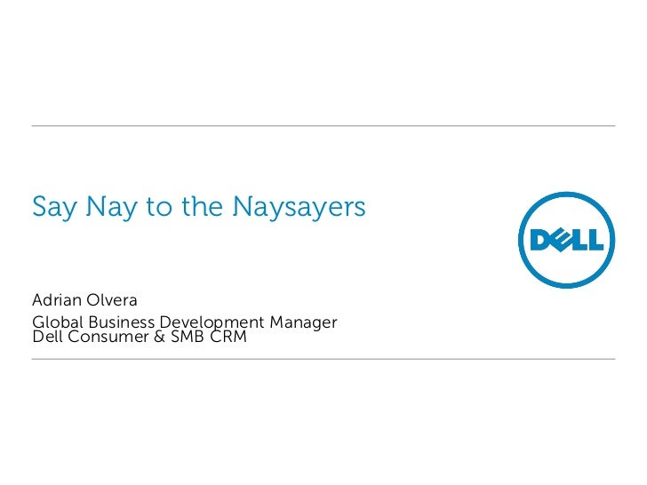 Say Nay to the NaysayersAdrian OlveraGlobal Business Development ManagerDell Consumer & SMB CRM