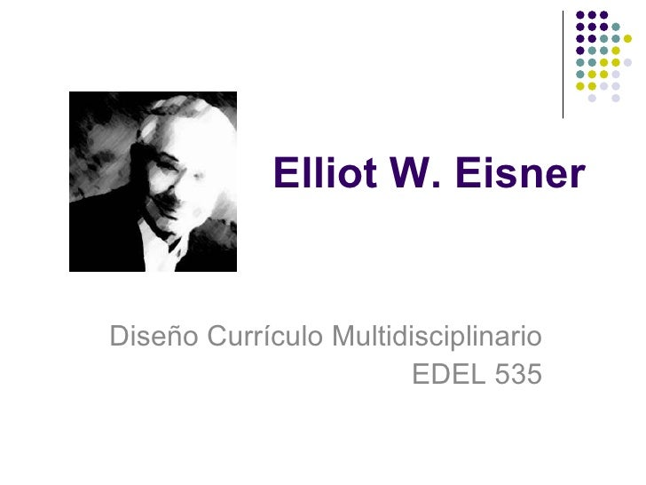 elliot eisner Elliot eisner is well known in three fields, arts education, curriculum studies and qualitative research methods he is an arts theorist who is.