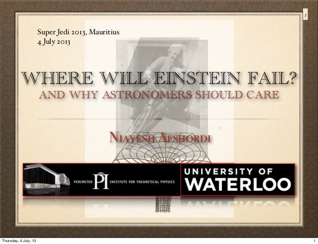WHERE WILL EINSTEIN FAIL? AND WHY ASTRONOMERS SHOULD CARE Niayesh Afshordi Super Jedi 2013, Mauritius 4 July 2013 1 1Thurs...