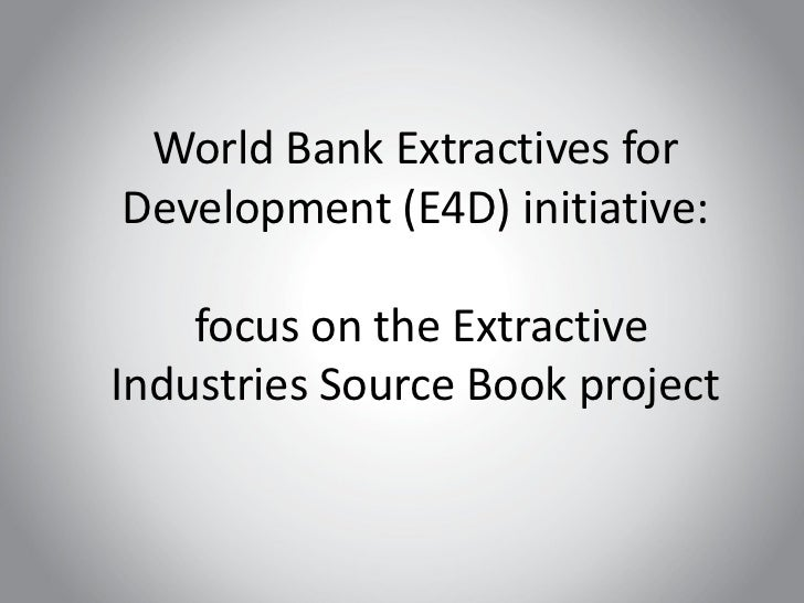 World Bank Extractives forDevelopment (E4D) initiative:    focus on the ExtractiveIndustries Source Book project