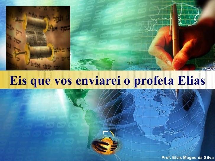 Eis que vos enviarei o profeta Elias                LOGO                           Prof. Elvis Magno da Silva