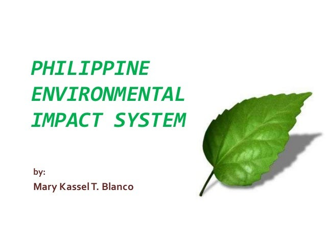 PHILIPPINE ENVIRONMENTAL IMPACT SYSTEM by: Mary KasselT. Blanco