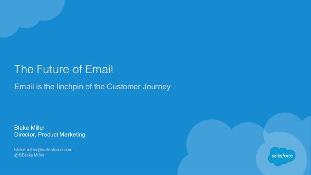 The Future of Email Email is the linchpin of the Customer Journey Blake Miller Director, Product Marketing blake.miller@sa...
