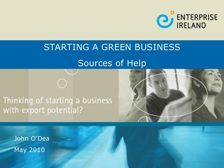High Potential Start-Up Businesses John O'Dea May 2010 STARTING A GREEN BUSINESS Sources of Help