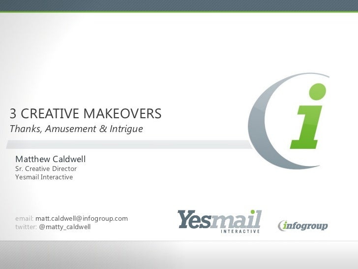 3 CREATIVE MAKEOVERS  Thanks, Amusement & Intrigue Matthew Caldwell Sr. Creative Director Yesmail Interactive email:  [ema...