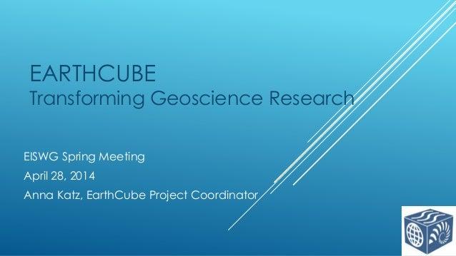 EARTHCUBE Transforming Geoscience Research EISWG Spring Meeting April 28, 2014 Anna Katz, EarthCube Project Coordinator