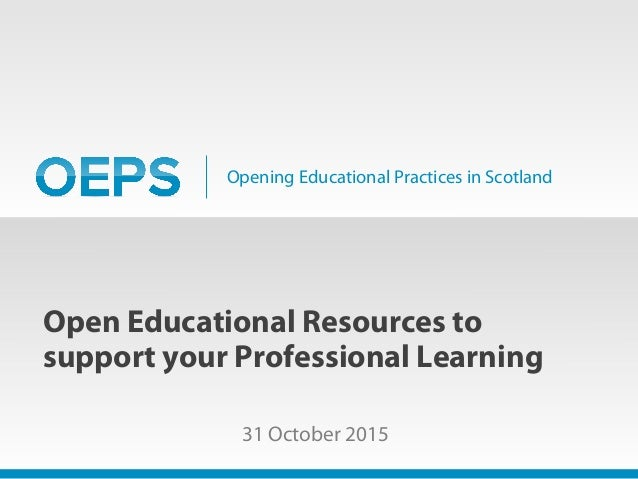 Opening Educational Practices in Scotland Open Educational Resources to support your Professional Learning 31 October 2015