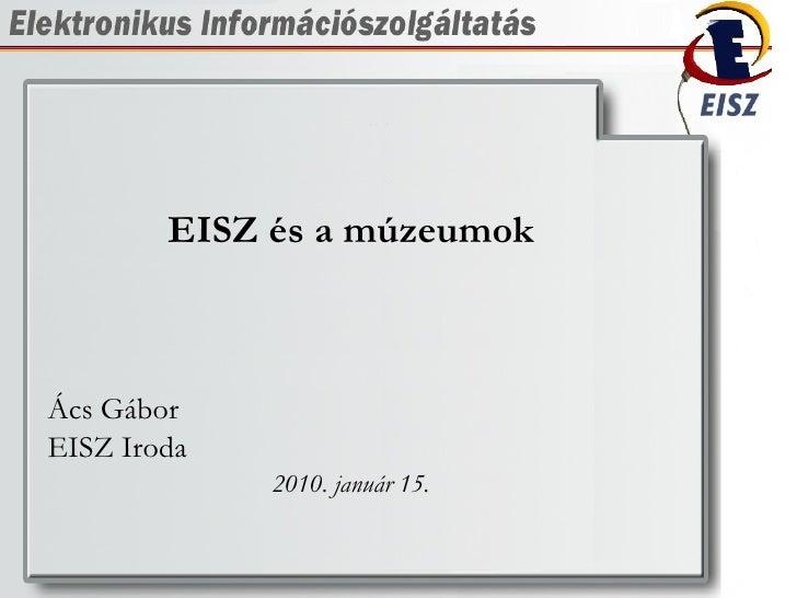 <ul><li>EISZ és a múzeumok </li></ul><ul><li>Ács Gábor </li></ul><ul><li>EISZ Iroda </li></ul><ul><li>2010. január 15. </l...