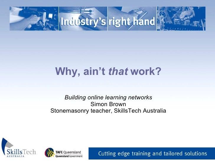 Why, ain't  that  work? _   Building online learning networks Simon Brown Stonemasonry teacher, SkillsTech Australia