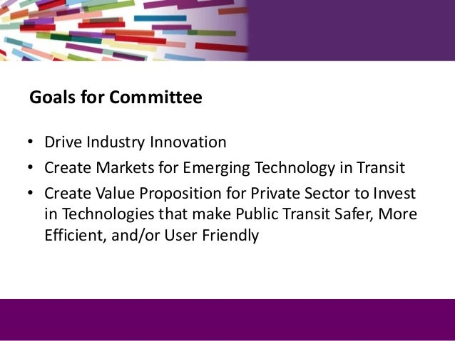Goals for Committee • Drive Industry Innovation • Create Markets for Emerging Technology in Transit • Create Value Proposi...