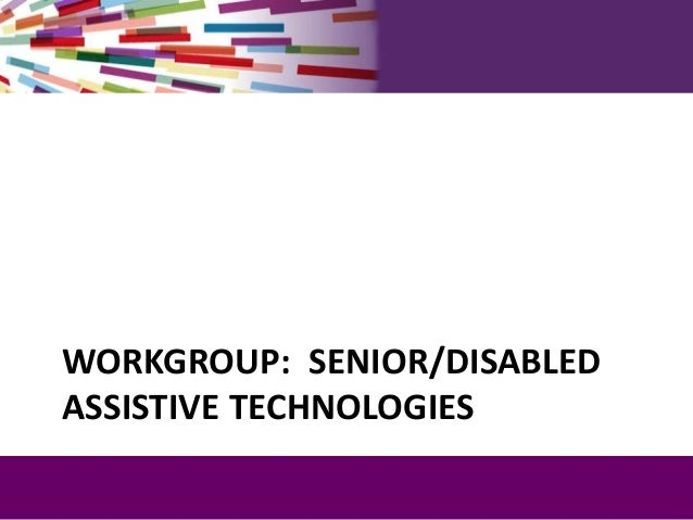 WORKGROUP: SENIOR/DISABLED ASSISTIVE TECHNOLOGIES