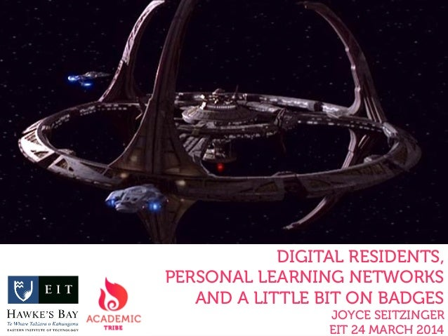 DIGITAL RESIDENTS, PERSONAL LEARNING NETWORKS AND A LITTLE BIT ON BADGES JOYCE SEITZINGER EIT 24 MARCH 2014