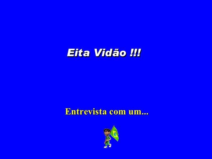 Entrevista com um... Eita Vidão !!!