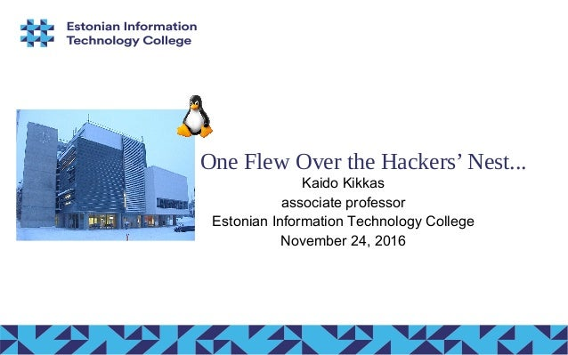 One Flew Over the Hackers' Nest... Kaido Kikkas associate professor Estonian Information Technology College November 24, 2...