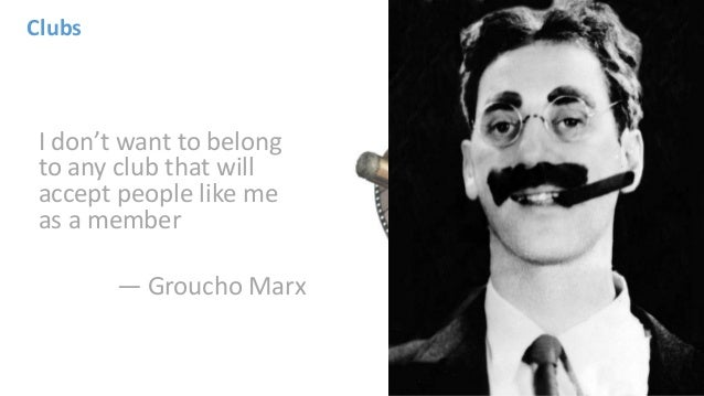 I don't want to belong to any club that will accept people like me as a member — Groucho Marx Clubs
