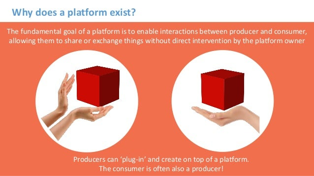 Why does a platform exist? The fundamental goal of a platform is to enable interactions between producer and consumer, all...