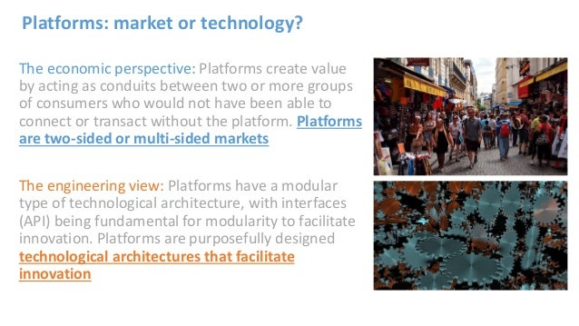 Platforms: market or technology? The economic perspective: Platforms create value by acting as conduits between two or mor...