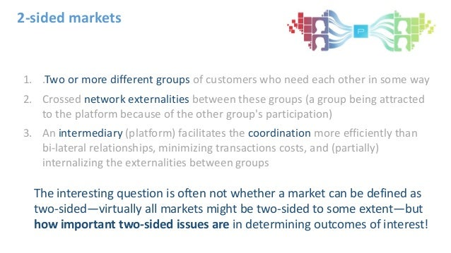 2-sided markets 1. .Two or more different groups of customers who need each other in some way 2. Crossed network externali...