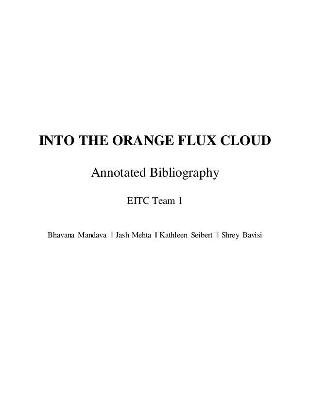 INTO THE ORANGE FLUX CLOUD Annotated Bibliography EITC Team 1 Bhavana Mandava    Jash Mehta    Kathleen Seibert    Shrey B...