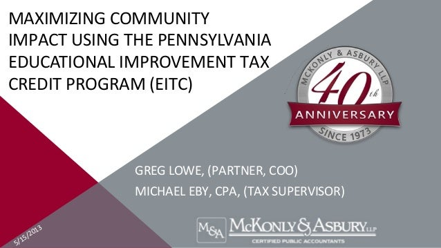 5/15/2013MAXIMIZING COMMUNITYIMPACT USING THE PENNSYLVANIAEDUCATIONAL IMPROVEMENT TAXCREDIT PROGRAM (EITC)GREG LOWE, (PART...