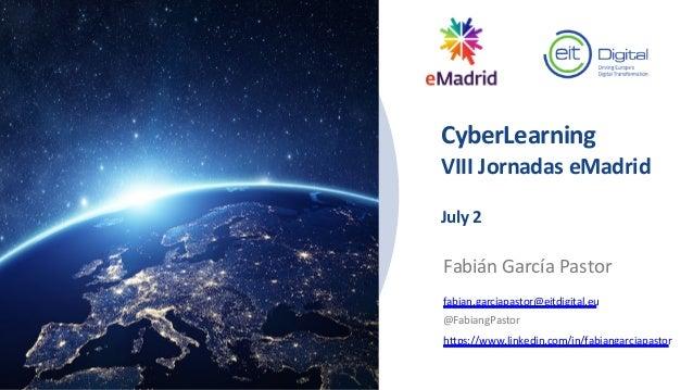 CyberLearning VIII Jornadas eMadrid July 2 Fabián García Pastor fabian.garciapastor@eitdigital.eu @FabiangPastor https://w...