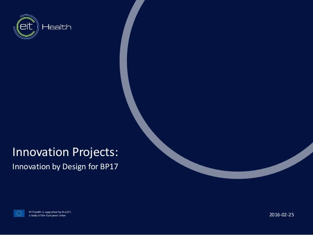 t EIT Health is supported by the EIT, a body of the European Union Innovation Projects: Innovation by Design for BP17 2016...