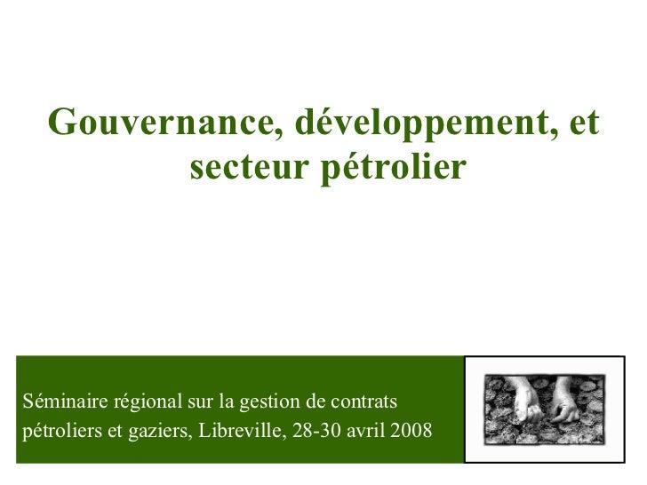 Gouvernance ,  développement , et  secteur pétrolier Séminaire régional sur la gestion de contrats  pétroliers et gaziers,...