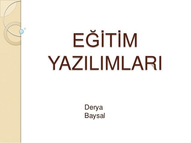 EĞĠTĠM YAZILIMLARI Derya Baysal