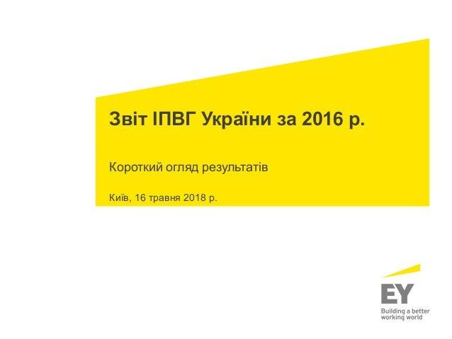 Звіт ІПВГ України за 2016 р. Короткий огляд результатів Київ, 16 травня 2018 р.