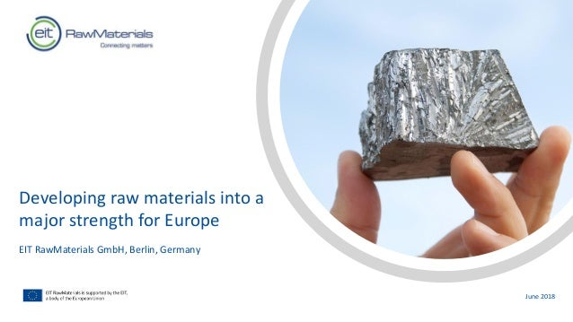 Developing raw materials into a major strength for Europe EIT RawMaterials GmbH, Berlin, Germany June 2018