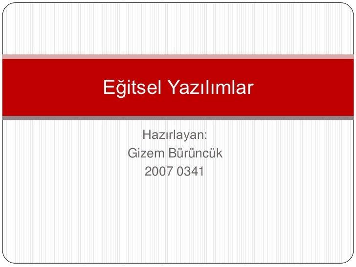 Eğitsel Yazılımlar    Hazırlayan:  Gizem Bürüncük     2007 0341