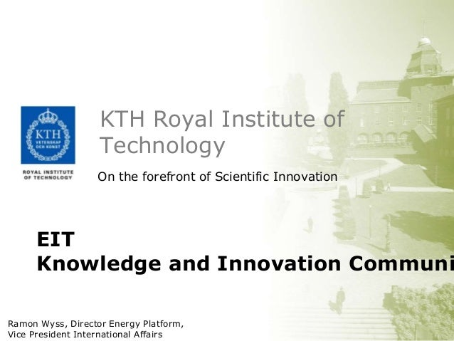 KTH Royal Institute of Technology On the forefront of Scientific Innovation  EIT Knowledge and Innovation Communi Ramon Wy...