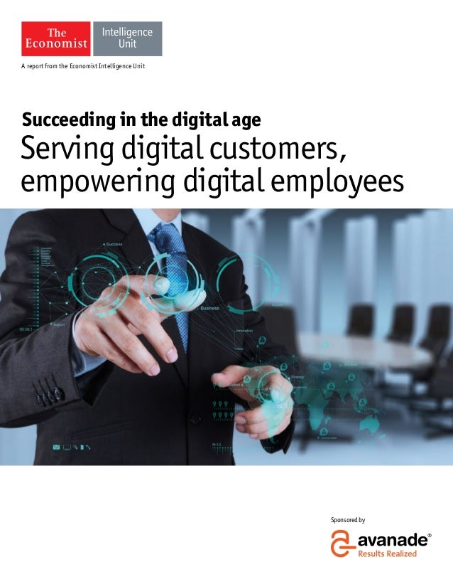 A report from the Economist Intelligence Unit  Succeeding in the digital age  Serving digital customers, empowering digita...