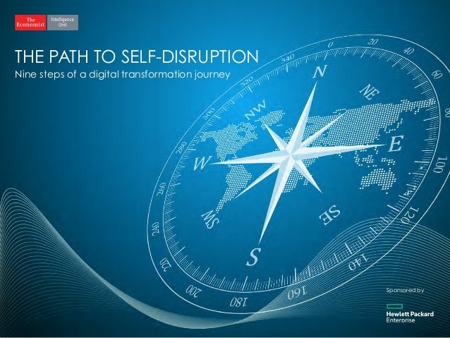 THE PATH TO SELF-DISRUPTION Nine steps of a digital transformation journey Sponsored by