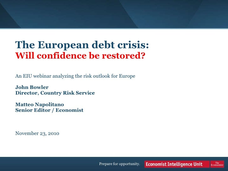 The European debt crisis:   Will confidence be restored? An EIU webinar analyzing the risk outlook for Europe John Bowler ...