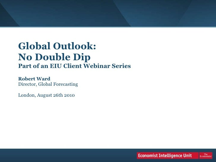 Global Outlook:  No Double Dip Part of an EIU Client Webinar Series Robert Ward Director, Global Forecasting London, Augus...