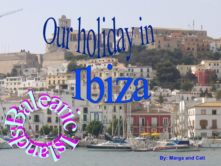 By: M arga  and Cati Ibiza Our holiday in  Balearic Islands