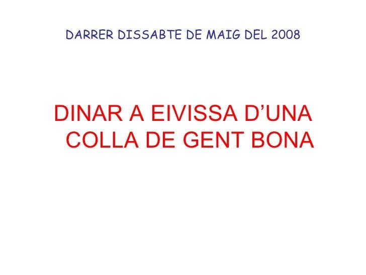 DARRER DISSABTE DE MAIG DEL 2008 <ul><li>DINAR A EIVISSA D'UNA COLLA DE GENT BONA </li></ul>