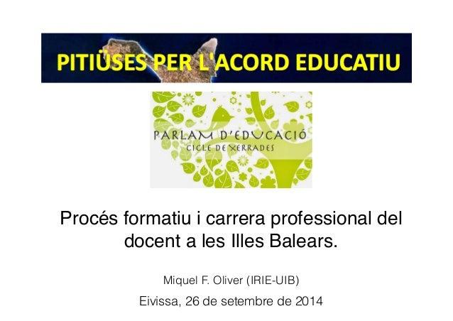 Eivissa, 26 de setembre de 2014 Miquel F. Oliver (IRIE-UIB) Procés formatiu i carrera professional del! docent a les Illes...