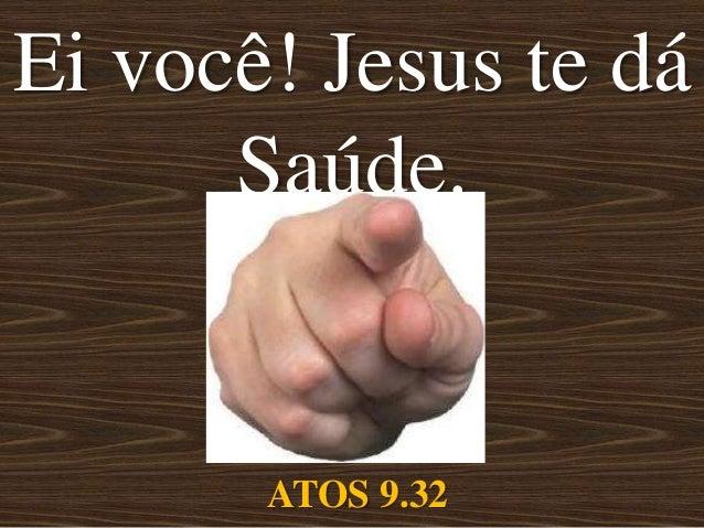 Ei você! Jesus te dá      Saúde.       ATOS 9.32