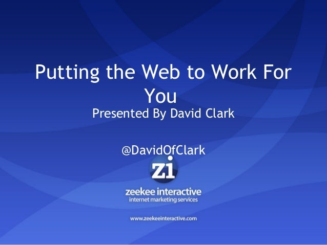 Putting the Web to Work For You Presented By David Clark @DavidOfClark