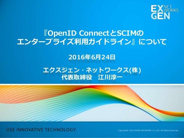 Copyright© 2016 EXGEN NETWORKS Co.,LTD. All Rights Reserved. 『OpenID ConnectとSCIMの エンタープライズ利用ガイドライン』について 2016年6月24日 エクスジェン...