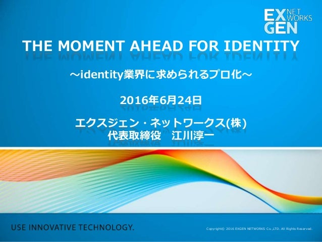 Copyright© 2016 EXGEN NETWORKS Co.,LTD. All Rights Reserved. THE MOMENT AHEAD FOR IDENTITY 〜identity業界に求められるプロ化〜 2016年6月24...
