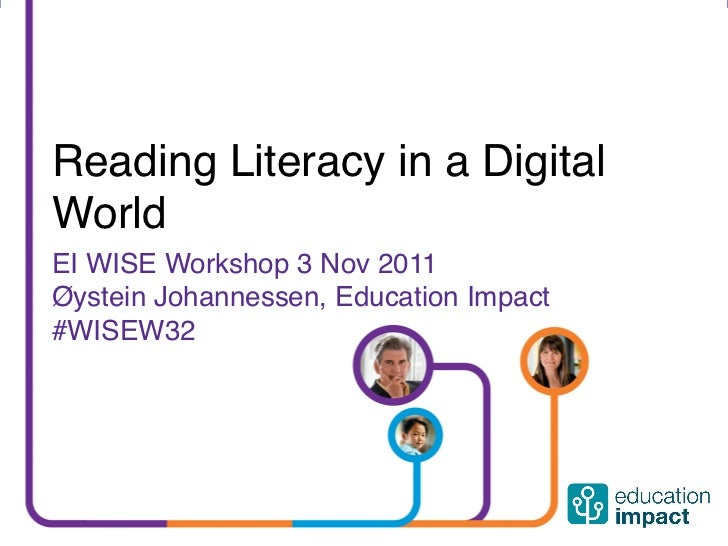 Reading Literacy in a Digital  World  EI WISE Workshop 3 Nov 2011  Øystein Johannessen, Education Impact  #WISEW32networke...
