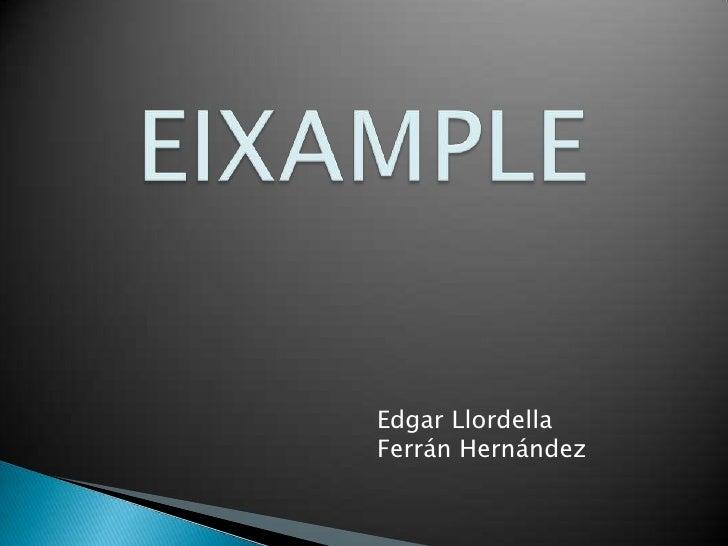 EIXAMPLE<br />Edgar Llordella<br />Ferrán Hernández <br />