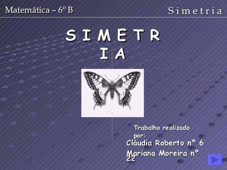 S I M E T R I A Cláudia Roberto nº 6 Mariana Moreira nº 22 Trabalho realizado por: